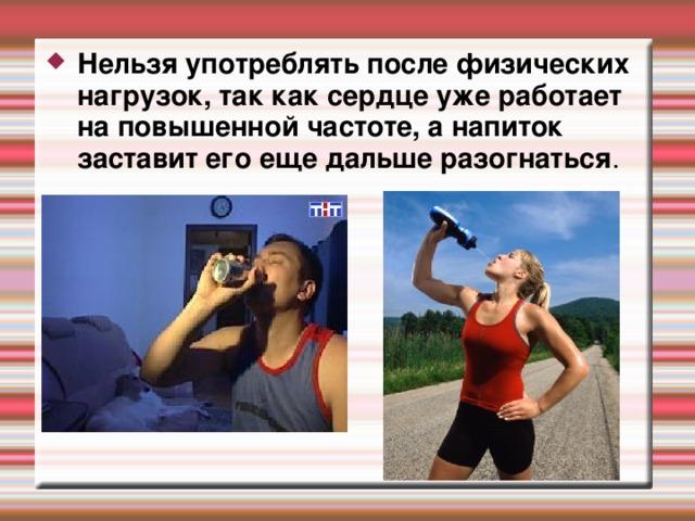 Нельзя употреблять после физических нагрузок, так как сердце уже работает на повышенной частоте, а напиток заставит его еще дальше разогнаться .