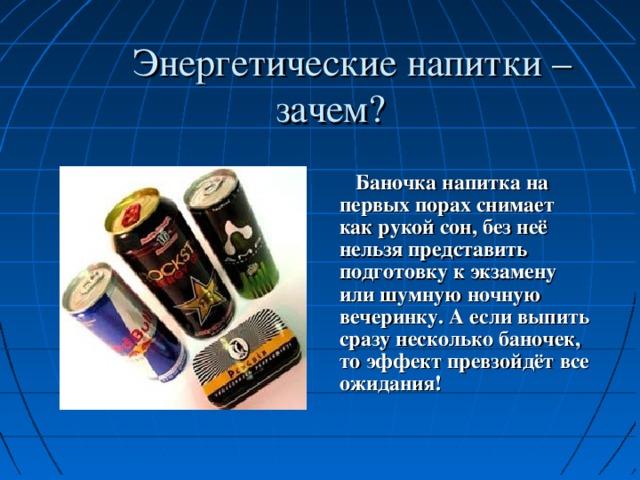 Энергетические напитки – зачем?   Баночка напитка на первых порах снимает как рукой сон, без неё нельзя представить подготовку к экзамену или шумную ночную вечеринку. А если выпить сразу несколько баночек, то эффект превзойдёт все ожидания!