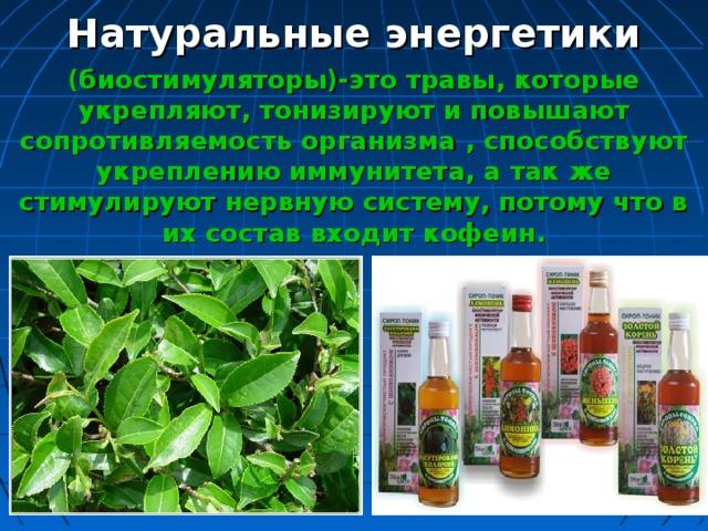 Натуральные энергетики (биостимуляторы)-это травы, которые укрепляют, тонизируют и повышают сопротивляемость организма , способствуют укреплению иммунитета, а так же стимулируют нервную систему, потому что в их состав входит кофеин.