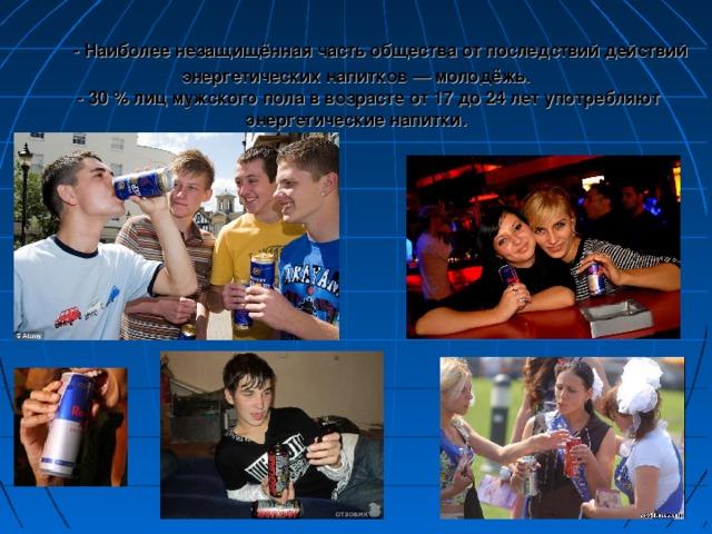 - Наиболее незащищённая часть общества от последствий действий энергетических напитков — молодёжь.  - 30 % лиц мужского пола в возрасте от 17 до 24 лет употребляют энергетические напитки.