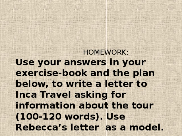 HOMEWORK:  Use your answers in your exercise-book and the plan below, to write a letter to Inca Travel asking for information about the tour (1 0 0-1 2 0  words). Use  Rebecca's letter as a model.