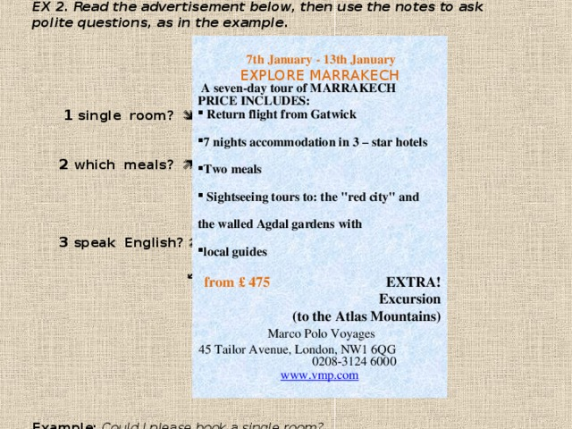 EX 2. Read the advertisement below, then use the notes to ask polite questions, as in the example .        1 single room?          2 which meals?           3 speak English?        ↙ 4 cost?              Example: Could I please book a single room?   7th January - 13th January  EXPLORE MARRAKECH   A seven-day tour of MARRAKECH  PRICE INCLUDES:  Return flight from Gatwick  7 nights accommodation in 3 – star hotels  Two meals   Sightseeing tours to: the