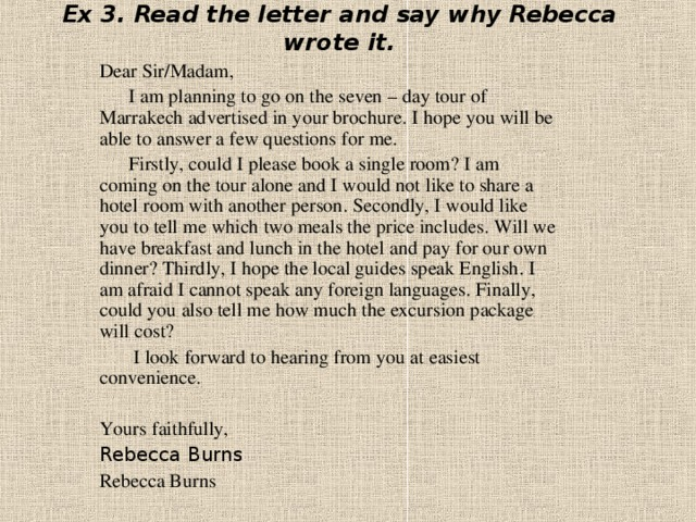 Ex 3. Read the letter and  say why Rebecca wrote it. Dear Sir/Madam,  I am planning to go on the seven – day tour of Marrakech advertised in your brochure. I hope you will be able to answer a few questions for me.  Firstly, could I please book a single room? I am coming on the tour alone and I would not like to share a hotel room with another person. Secondly, I would like you to tell me which two meals the price includes. Will we have breakfast and lunch in the hotel and pay for our own dinner? Thirdly, I hope the local guides speak English. I am afraid I cannot speak any foreign languages. Finally, could you also tell me how much the excursion package will cost?  I look forward to hearing from you at easiest convenience. Yours faithfully, Rebecca Burns Rebecca Burns
