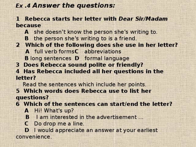 Ex .4 Answer the questions:   1  Rebecca starts her letter with Dear Sir/Madam because   A  she doesn't know the person she's writing to.   В the person she's writing to is a friend.  2  Which of the following does she use in her letter?  A full verb forms  С abbreviations   В  long sentences  D formal language  3 Does Rebecca sound polite or friendly?  4 Has Rebecca included all her questions in the letter?  Read the sentences which include her points.  5 Which words does Rebecca use to list her questions?  6 Which of the sentences can start/end the letter?   A Hi! What's up?    B I am interested in the advertisement ...   С  Do drop me a line.   D  I would appreciate an answer at your earliest convenience.