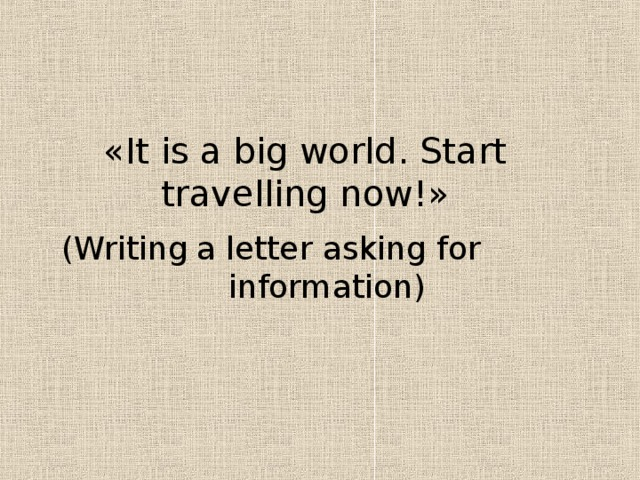 « It is a big world. Start travelling now! »  ( Writing  a letter asking for  information )