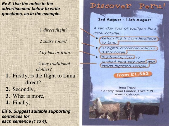 Ex 5. Use the notes in the advertisement below to write questions, as in the example. 1 direct flight?    2 share room?    3 by bus or train?    4 buy traditional  clothes? 1. Firstly, is the flight to Lima  direct? 2. Secondly, 3. What is more, 4. Finally, EX 6. Suggest suitable supporting sentences for  each sentence (1 to 4).