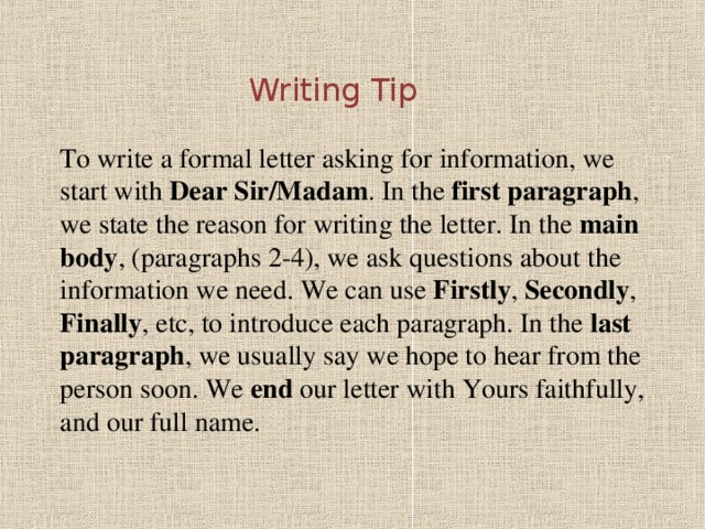 Writing Tip   To write a formal letter asking for information, we start with Dear Sir/Madam . In the first paragraph , we state the reason for writing the letter. In the main body , (paragraphs 2-4), we ask questions about the information we need. We can use Firstly , Secondly , Finally , etc, to introduce each paragraph. In the last paragraph , we usually say we hope to hear from the person soon. We end our letter with Yours faithfully, and our full name.