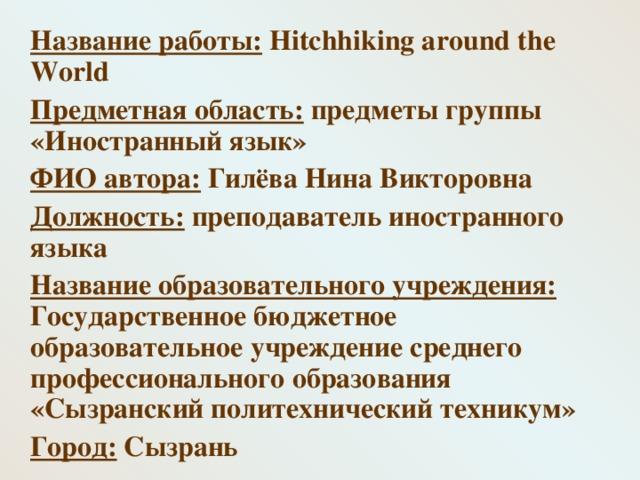 Название работы: Hitchhiking around the World  Предметная область: предметы группы «Иностранный язык»  ФИО автора: Гилёва Нина Викторовна  Должность: преподаватель иностранного языка  Название образовательного учреждения: Государственное бюджетное образовательное учреждение среднего профессионального образования «Сызранский политехнический техникум»  Город: Сызрань