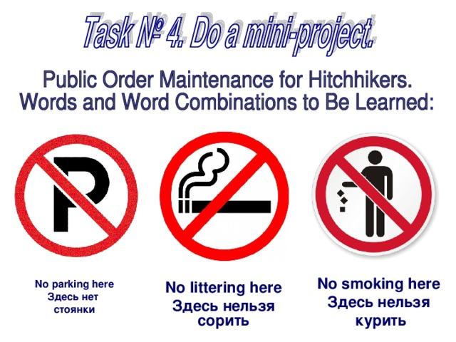 No smoking here Здесь  нельзя  курить No parking here Здесь  нет  стоянки No littering here Здесь  нельзя  сорить