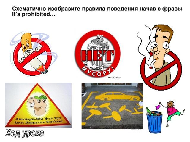 Схематично изобразите правила поведения начав с фразы It's prohibited…