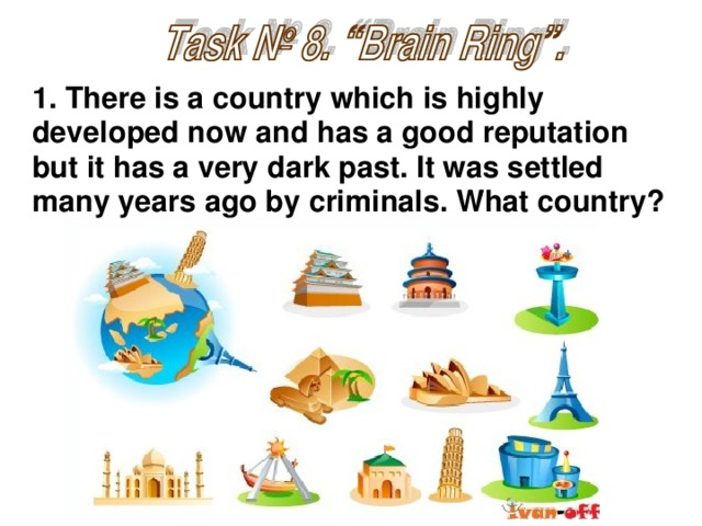 1. There is a country which is highly developed now and has a good reputation but it has a very dark past. It was settled many years ago by criminals. What country?