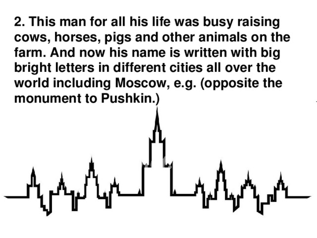 2. This man for all his life was busy raising cows, horses, pigs and other animals on the farm. And now his name is written with big bright letters in different cities all over the world including Moscow, e.g. (opposite the monument to Pushkin.)