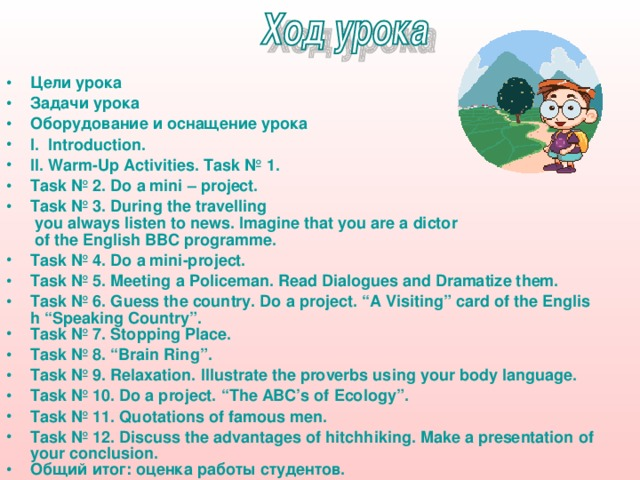 """Цели урока Задачи урока Оборудование и оснащение урока I . Introduction. II. Warm-Up Activities. Task № 1. Task № 2. Do a mini – project.  Task № 3. During the travelling you always listen to news. Imagine that you are a dictor of the English BBC programme . Task № 4. Do a mini-project. Task № 5. Meeting a Policeman. Read Dialogues and Dramatize them. Task № 6. Guess the country. Do a project. """"A Visiting"""" card of the English """"Speaking Country"""". Task № 7. Stopping Place. Task № 8. """"Brain Ring"""". Task № 9. Relaxation. Illustrate the proverbs using your body language. Task № 10. Do a project. """"The ABC's of Ecology"""". Task № 11. Quotations of famous men. Task № 12. Discuss the advantages of hitchhiking. Make a presentation of your conclusion. Общий итог: оценка работы студентов. Используемые источники"""