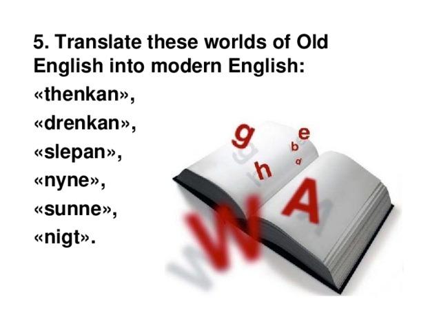 5. Translate these worlds of Old English into modern English:  «thenkan»,  «drenkan»,  «slepan»,  «nyne»,  «sunne»,  «nigt».