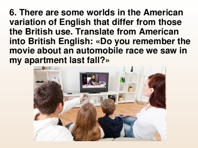 6. There are some worlds in the American variation of English that differ from those the British use. Translate from American into British English: «Do you remember the movie about an automobile race we saw in my apartment last fall?»