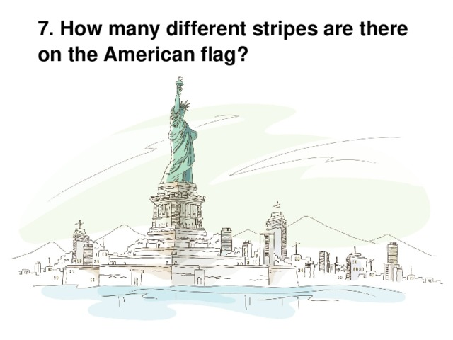 7. How many different stripes are there on the American flag?
