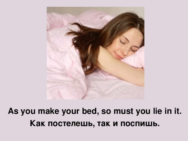 As you make your bed, so must you lie in it . Как постелешь, так и поспишь.