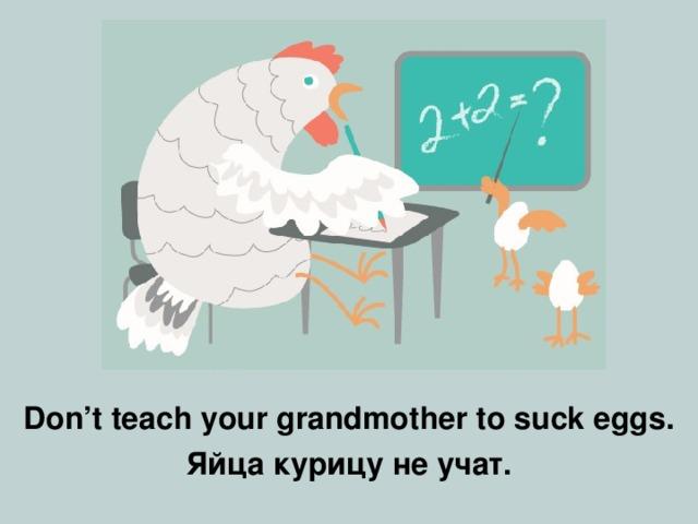 Don't teach your grandmother to suck eggs . Яйца курицу не учат.