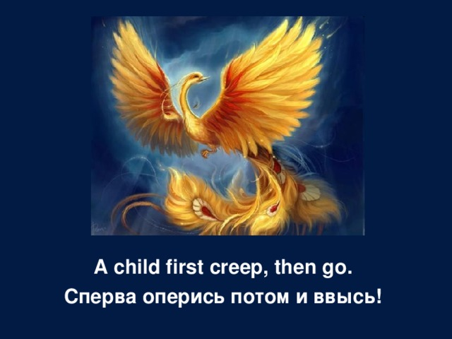 A child first creep, then go . Сперва оперись потом и ввысь!
