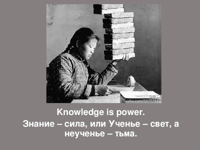 Knowledge is power .  Знание – сила, или Ученье – свет, а неученье – тьма.
