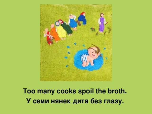 Too many cooks spoil the broth . У семи нянек дитя без глазу.