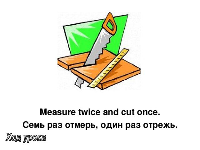 Measure twice and cut once. Семь раз отмерь, один раз отрежь.