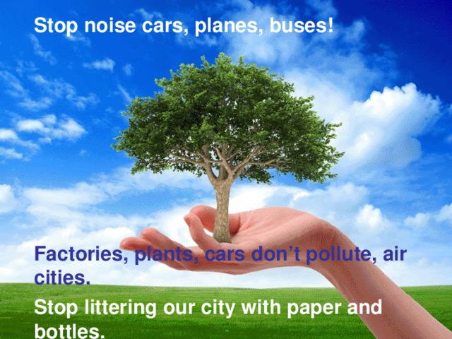 Stop noise cars, planes, buses!  Factories, plants, cars don't pollute, air cities.  Stop littering our city with paper and bottles.