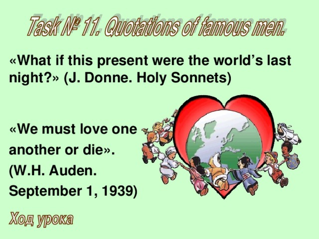 «What if this present were the world's last night?» (J. Donne. Holy Sonnets)      «We must love one  another or die».  (W.H. Auden.  September 1, 1939)