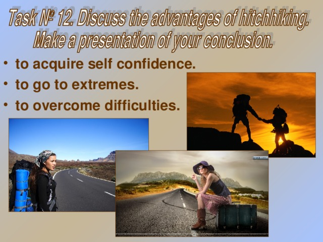 to acquire self confidence. to go to extremes . to overcome difficulties.