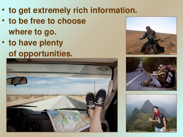 to get extremely rich information. to be free to choose  where to go. to have plenty
