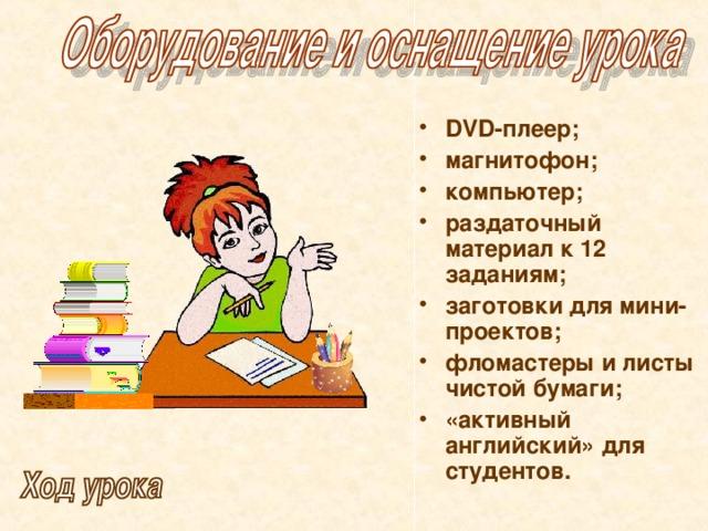 DVD -плеер; магнитофон; компьютер; раздаточный материал к 12 заданиям; заготовки для мини-проектов; фломастеры и листы чистой бумаги; «активный английский» для студентов.