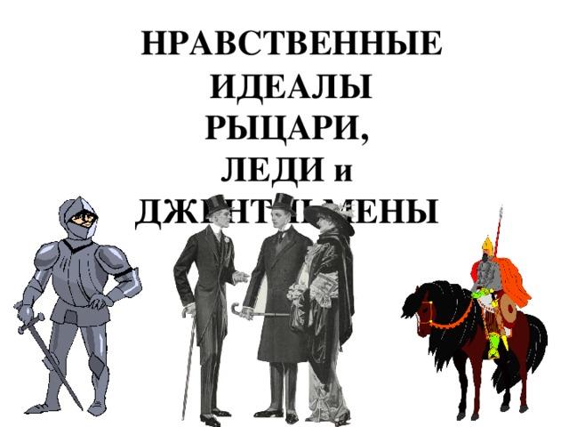 НРАВСТВЕННЫЕ  ИДЕАЛЫ РЫЦАРИ, ЛЕДИ и ДЖЕНТЛЬМЕНЫ