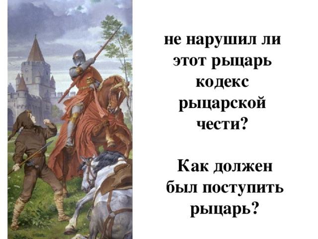 не нарушил ли этот рыцарь кодекс рыцарской чести? Как должен был поступить рыцарь?