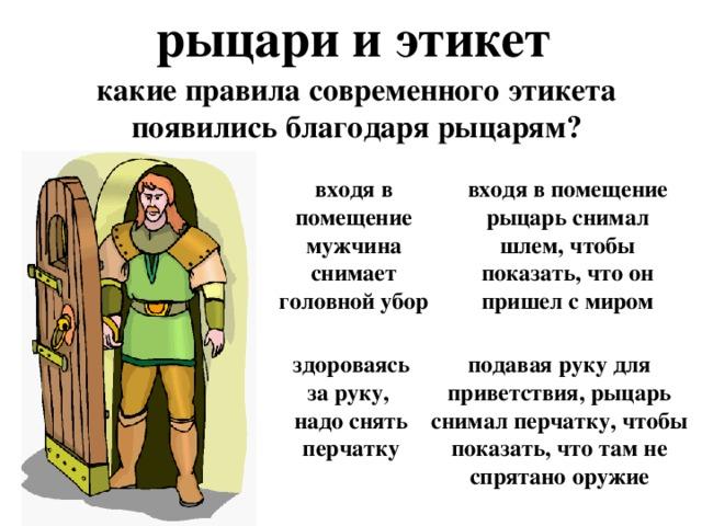 рыцари и этикет какие правила современного этикета появились благодаря рыцарям? входя в помещение мужчина снимает головной убор входя в помещение рыцарь снимал шлем, чтобы показать, что он пришел с миром здороваясь за руку, надо снять перчатку подавая руку для приветствия, рыцарь снимал перчатку, чтобы показать, что там не спрятано оружие