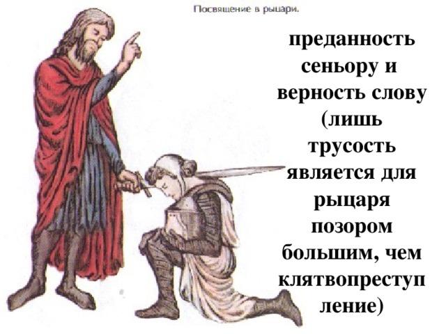 преданность сеньору и верность слову (лишь трусость является для рыцаря позором большим, чем клятвопреступление)