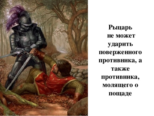 Рыцарь  не может ударить поверженного противника, а также противника, молящего о пощаде