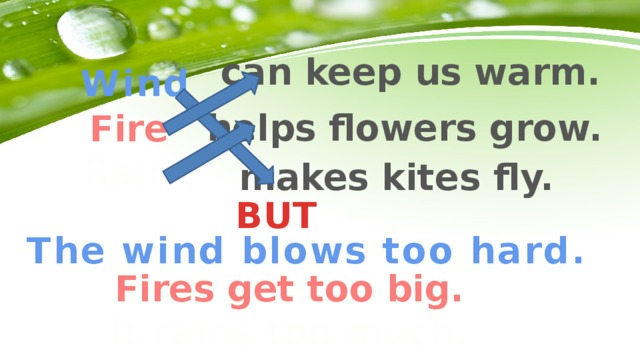 can keep us warm. Wind helps flowers grow. Fire Rain makes kites fly. BUT The wind blows too hard. Fires get too big. It rains too much.