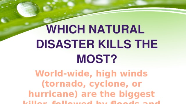 Which natural disaster kills the most? World-wide, high winds (tornado, cyclone, or hurricane) are the biggest killer, followed by floods and drought.