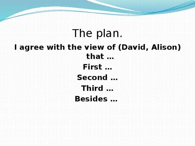 The plan. I agree with the view of (David, Alison) that … First … Second … Third … Besides …