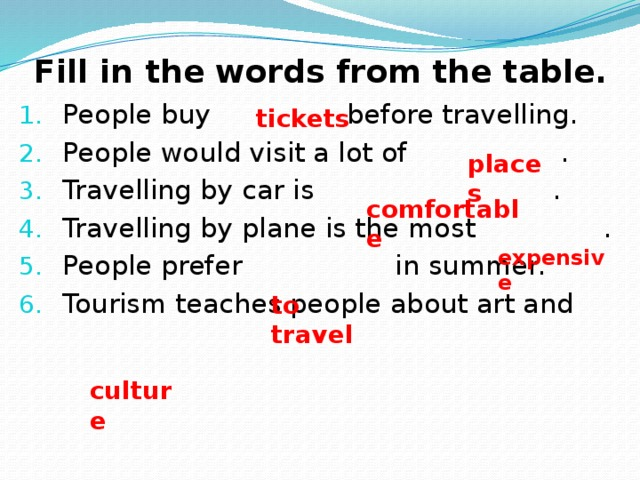 Fill in the words from the table. People buy before travelling. People would visit a lot of . Travelling by car is . Travelling by plane is the most . People prefer in summer. Tourism teaches people about art and tickets places comfortable expensive to travel culture
