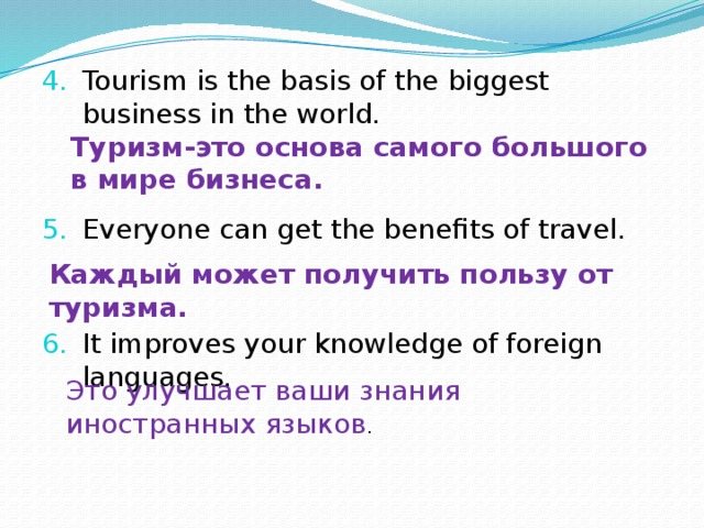 Tourism is the basis of the biggest business in the world. Everyone can get the benefits of travel. It improves your knowledge of foreign languages.