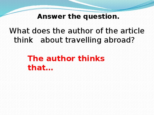 Answer the question. What does the author of the article think about travelling abroad? The author thinks that…