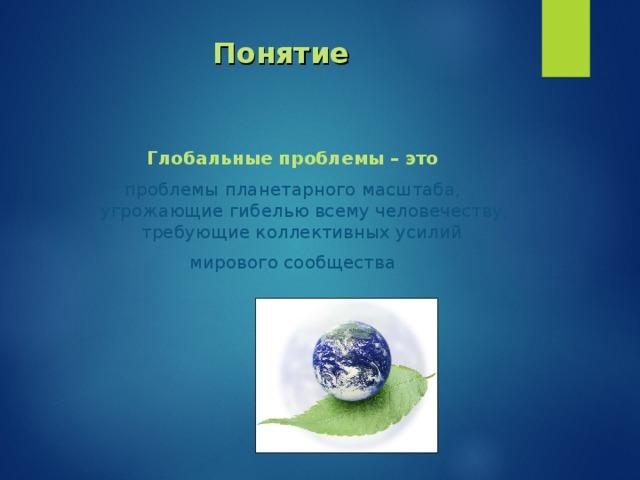 Понятие Глобальные проблемы – это проблемы планетарного масштаба, угрожающие гибелью всему человечеству, требующие коллективных усилий мирового сообщества