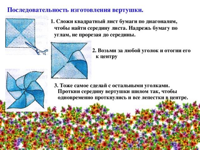 Последовательность изготовления вертушки. 1. Сложи квадратный лист бумаги по диагоналям, чтобы найти середину листа. Надрежь бумагу по углам, не прорезая до середины. 2. Возьми за любой уголок и отогни его к центру  3. Тоже самое сделай с остальными уголками. Проткни середину вертушки шилом так, чтобы одновременно проткнулись и все лепестки в центре. .