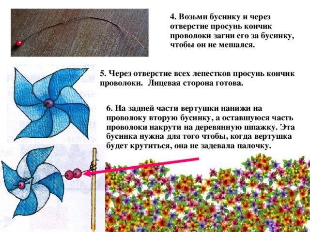 4. Возьми бусинку и через отверстие просунь кончик проволоки загни его за бусинку, чтобы он не мешался. 5. Через отверстие всех лепестков просунь кончик проволоки. Лицевая сторона готова. 6. На задней части вертушки нанижи на проволоку вторую бусинку, а оставшуюся часть проволоки накрути на деревянную шпажку. Эта бусинка нужна для того чтобы, когда вертушка будет крутиться, она не задевала палочку.