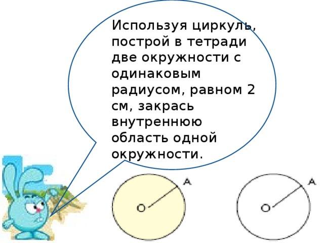 Используя циркуль, построй в тетради две окружности с одинаковым радиусом, равном 2 см, закрась внутреннюю область одной окружности.