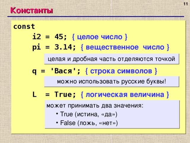 Константы const     i2 = 45; { целое число }  pi = 3.14; { вещественное число }   q = ' Вася ';  { строка символов }   L = True;  { логическая величина } целая и дробная часть отделяются точкой можно использовать русские буквы! может принимать два значения:  True ( истина, «да» )  False ( ложь, «нет»)  True ( истина, «да» )  False ( ложь, «нет»)