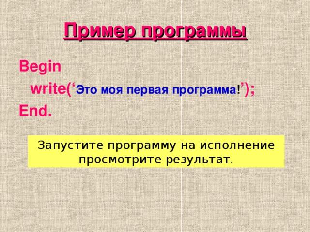 Пример программы Begin  write(' Это моя первая программа ! '); End.  Запустите программу на исполнение просмотрите результат.