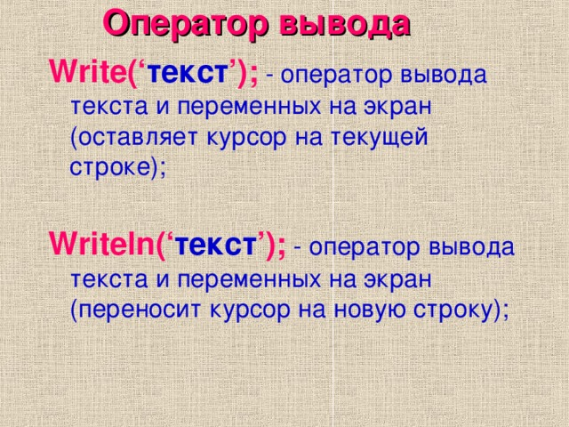 Оператор вывода Write(' текст ');  - оператор вывода текста и переменных на экран (оставляет курсор на текущей строке); Writeln(' текст ');  - оператор вывода текста и переменных на экран (переносит курсор на новую строку);