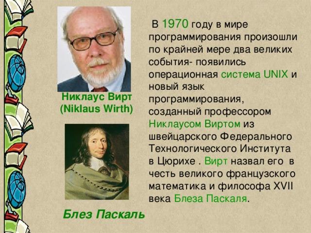 В 1970 году в мире программирования произошли по крайней мере два великих события- появились операционная система UNIX и новый язык программирования, созданный профессором Никлаусом Виртом из швейцарского Федерального Технологического Института в Цюрихе . Вирт назвал его в честь великого французского математика и философа XVII века Блеза Паскаля . Никлаус Вирт (Niklaus Wirth)  Блез Паскаль